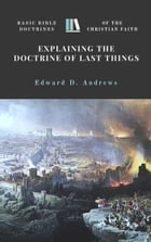 EXPLAINING the DOCTRINE of LAST THINGS: Basic Bible Doctrines of the Christian Faith by Edward D. Andrews
