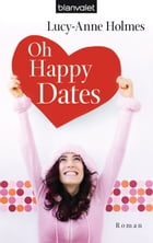 Oh Happy Dates: Roman by Lucy-Anne Holmes