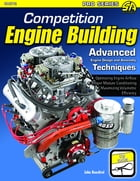 Competition Engine Building: Advanced Engine Design and Assembly Techniques by John Baechtel
