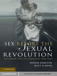 Sex Before the Sexual Revolution: Intimate Life in England 1918–1963
