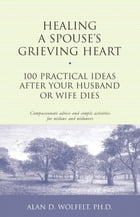 Healing a Spouse's Grieving Heart: 100 Practical Ideas After Your Husband or Wife Dies by Alan D. Wolfelt, PhD