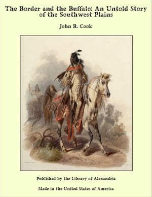 The Border and the Buffalo: An Untold Story of the Southwest Plains by John R. Cook