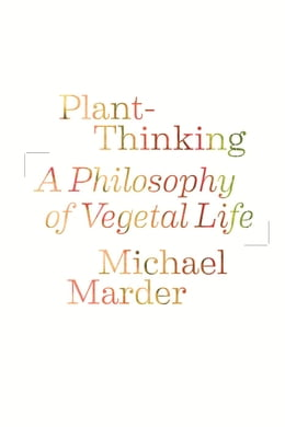Book Plant-Thinking: A Philosophy of Vegetal Life by Michael Marder
