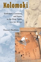 Kolomoki: Settlement, Ceremony, and Status in the Deep South, A.D. 350 to 750 by Thomas J. Pluckhahn