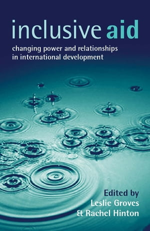 Inclusive Aid Changing Power and Relationships in International Development