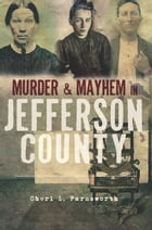Murder and Mayhem in Jefferson County by Cheri L. Farnsworth
