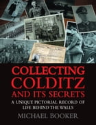 Collecting Colditz: A Unique Pictorial Record of Life Behind the Walls by Booker, Michael