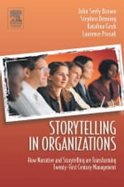 Storytelling in Organizations: Why Storytelling Is Transforming 21st Century Organizations and…