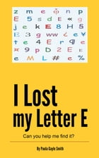 I Lost My Letter E: Can you help me find it? by Paula Gayle Smith