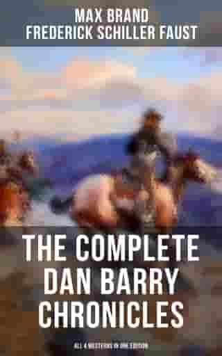 The Complete Dan Barry Chronicles (All 4 Westerns in One Edition): The Adventures of the Ultimate Wild West Hero