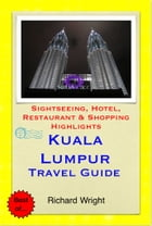 Kuala Lumpur, Malaysia Travel Guide - Sightseeing, Hotel, Restaurant & Shopping Highlights (Illustrated) by Richard Wright
