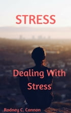Stress: Dealing With Stress by Rodney C. Cannon