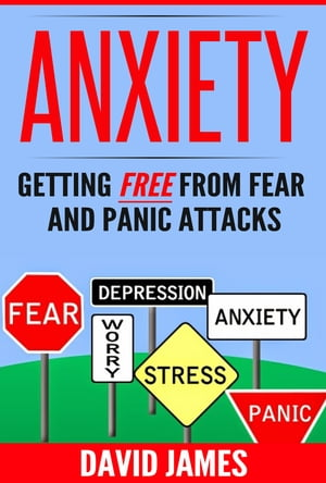 ANXIETY: Getting Free From Fear And Panic Attacks by David James