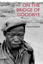 On the Bridge of Goodbye: The Story of South Africa's discarded San Soldiers by David Robbins