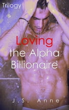 Loving the Alpha Billionaire Trilogy by J.S. Anne