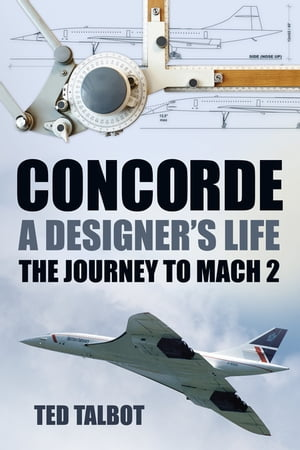 Concorde,  A Designer?s Life The Journey to Mach 2