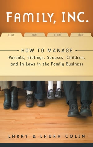 Family, Inc.: How to Manage Parents, Siblings, Spouses, Children, and In-Laws in the Family Business by Larry Colin