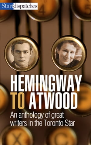Hemingway to Atwood: An Anthology of Great Writers in the Toronto Star by Toronto Star Writers