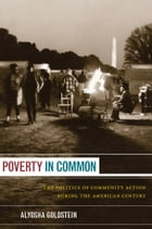 Poverty in Common: The Politics of Community Action during the American Century by Alyosha Goldstein