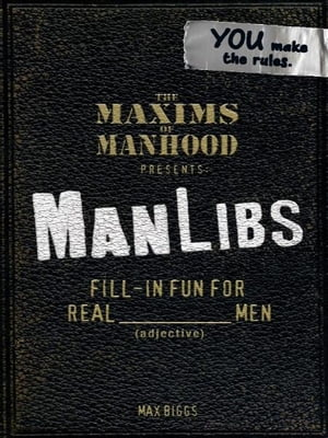 Maxims of Manhood Presents ManLibs Fill-in Fun for REAL (adjective) Men