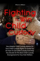 Fighting To Win Child Custody: Very Helpful Child Custody Advice On Your Child Custody Rights To Guide You On How To Get Child Cust by Allison G. Williams
