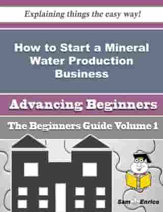 How to Start a Mineral Water Production Business (Beginners Guide): How to Start a Mineral Water Production Business (Beginners Guide) by Ferne Autry
