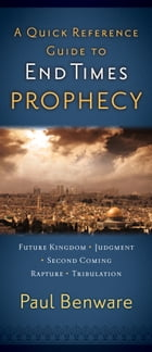 A Quick Reference Guide to End Times Prophecy by Paul Benware