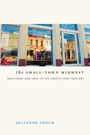 The Small-Town Midwest Resilience and Hope in the Twenty-First Century