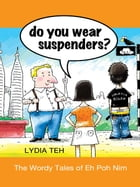 Do You Wear Suspenders?: The Wordy Tales of Eh Poh Nim by Lydia Teh