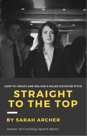 Straight To The Top: How to Create and Deliver a Killer Elevator Pitch de Sarah Archer