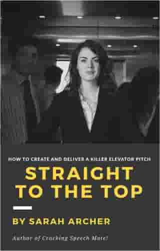Straight To The Top: How to Create and Deliver a Killer Elevator Pitch by Sarah Archer