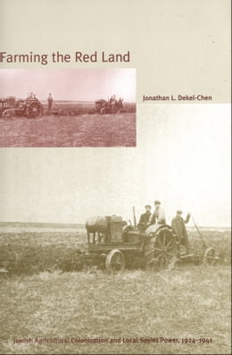 Book Farming the Red Land: Jewish Agricultural Colonization and Local Soviet Power, 1924-1941 by Jonathan L. Dekel-Chen