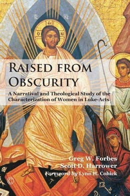 Book Raised from Obscurity: A Narratival and Theological Study of the Characterization of Women in Luke… by Forbes, Greg