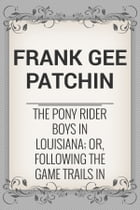 The Pony Rider Boys in Louisiana; or, Following the Game Trails in the Canebrake by Frank Gee Patchin