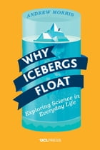 Why Icebergs Float: Exploring Science in Everyday Life by Dr Andrew Morris