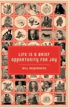 Life is a Brief Opportunity for Joy by Will Meyerhofer