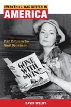 Everything Was Better in America: Print Culture in the Great Depression by David Welky