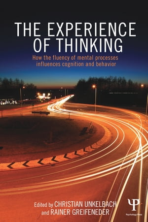 The Experience of Thinking How the Fluency of Mental Processes Influences Cognition and Behaviour