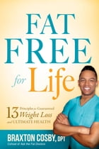 Fat Free For Life: 13 Principles for Guaranteed Weight Loss and Ultimate Health by Braxton Cosby, DPT