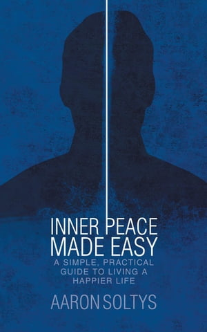 Inner Peace Made Easy: A Simple, Practical Guide to Living a Happier Life by Aaron Soltys