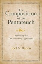 The Composition of the Pentateuch: Renewing the Documentary Hypothesis by Joel S. Baden