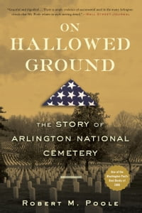 On Hallowed Ground: The Story of Arlington National Cemetery: The Story of Arlington National…