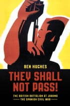 They Shall Not Pass: The British Battalion at Jarama - The Spanish Civil War by Ben Hughes