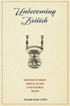 Unbecoming British : How Revolutionary America Became a Postcolonial Nation: How Revolutionary America Became a Postcolonial Nation by Kariann Akemi Yokota