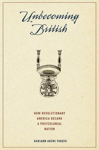 Unbecoming British : How Revolutionary America Became a Postcolonial Nation: How Revolutionary…