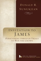 Invitation to James: Perservering Through Trials to Win the Crown by Donald R. Sunukjian