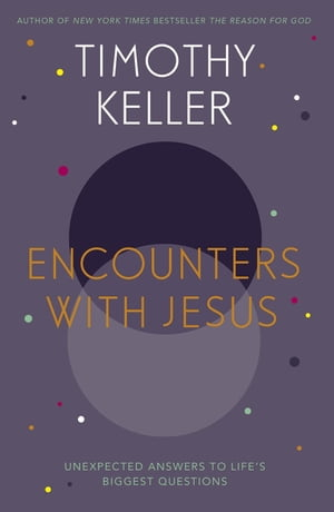 Encounters With Jesus Unexpected Answers to Life's Biggest Questions