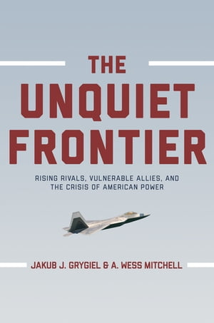 The Unquiet Frontier Rising Rivals,  Vulnerable Allies,  and the Crisis of American Power