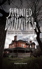 Haunted Winnipeg: Ghost Stories from the Heart of the Continent by Matthew Komus