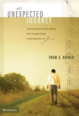 Book The Unexpected Journey: Conversations with People Who Turned from Other Beliefs to Jesus by Thom S. Rainer